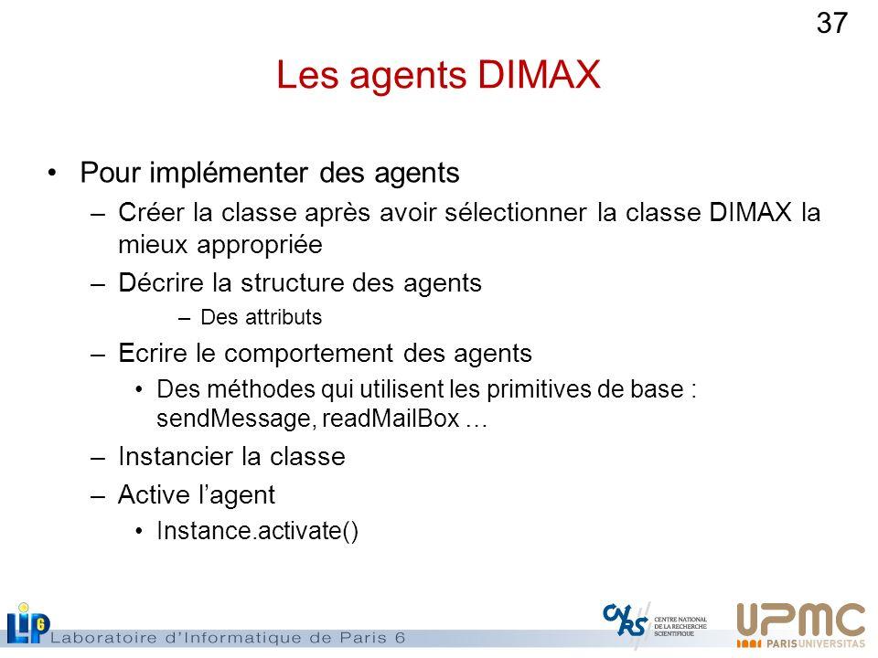 37 Les agents DIMAX Pour implémenter des agents –Créer la classe après avoir sélectionner la classe DIMAX la mieux appropriée –Décrire la structure de