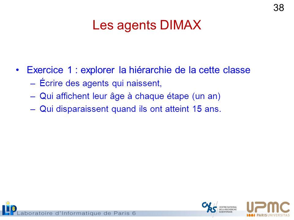 38 Les agents DIMAX Exercice 1 : explorer la hiérarchie de la cette classe –Écrire des agents qui naissent, –Qui affichent leur âge à chaque étape (un