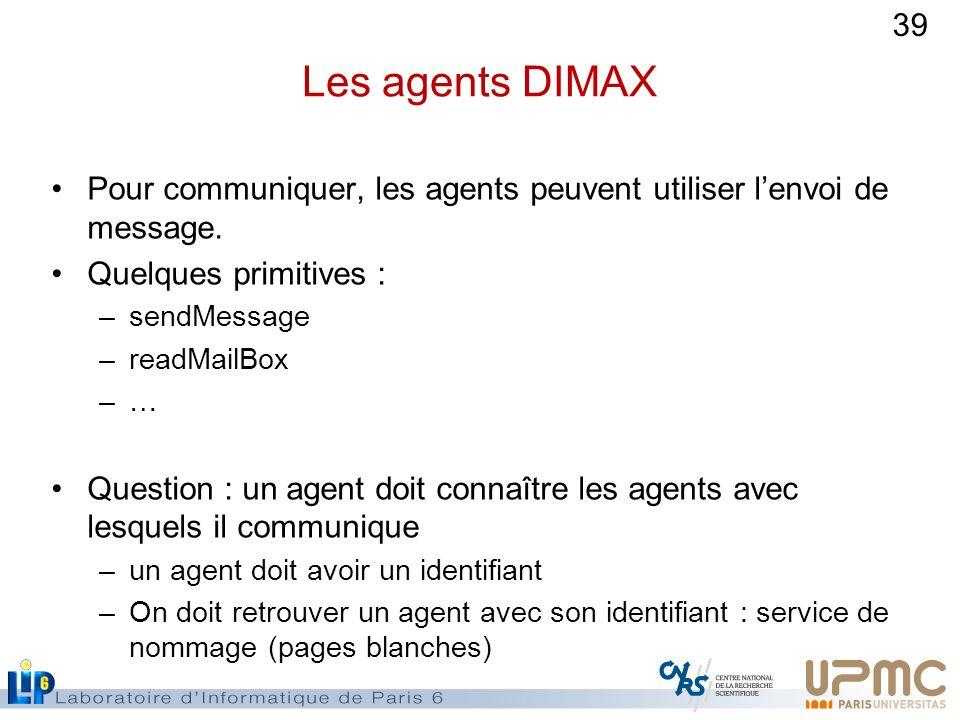 39 Les agents DIMAX Pour communiquer, les agents peuvent utiliser lenvoi de message. Quelques primitives : –sendMessage –readMailBox –… Question : un