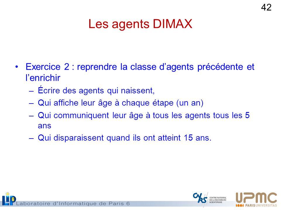 42 Les agents DIMAX Exercice 2 : reprendre la classe dagents précédente et lenrichir –Écrire des agents qui naissent, –Qui affiche leur âge à chaque é