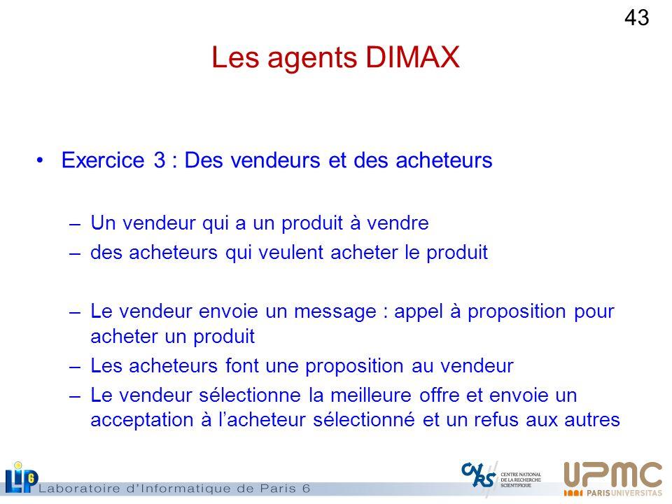 43 Les agents DIMAX Exercice 3 : Des vendeurs et des acheteurs –Un vendeur qui a un produit à vendre –des acheteurs qui veulent acheter le produit –Le
