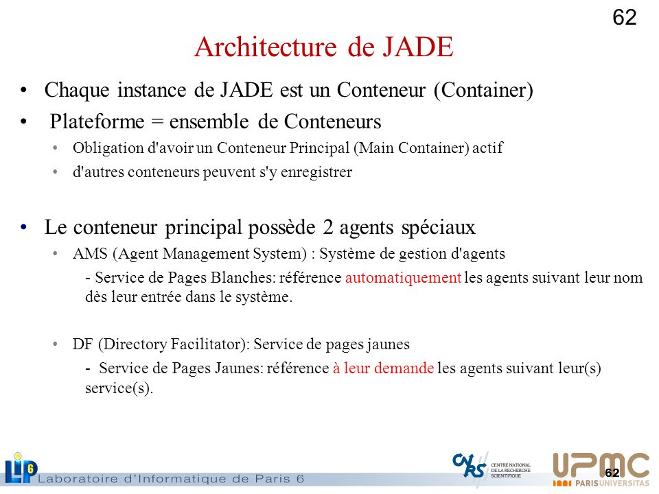 62 Chaque instance de JADE est un Conteneur (Container) Plateforme = ensemble de Conteneurs Obligation d'avoir un Conteneur Principal (Main Container)