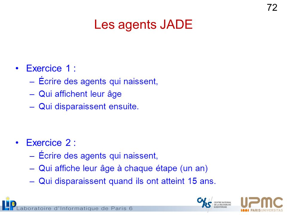 72 Les agents JADE Exercice 1 : –Écrire des agents qui naissent, –Qui affichent leur âge –Qui disparaissent ensuite. Exercice 2 : –Écrire des agents q