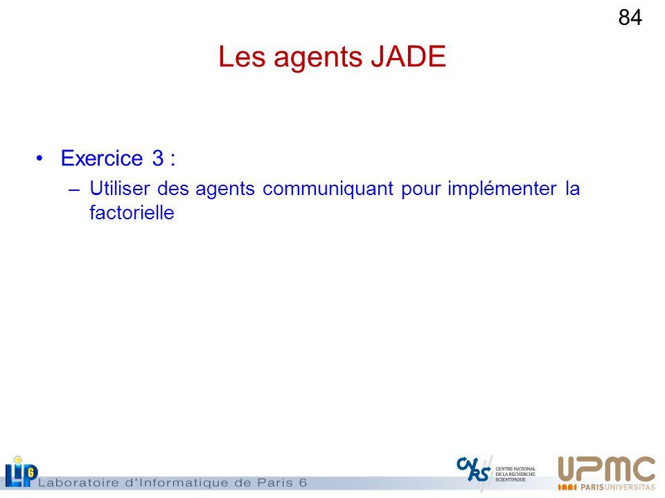 84 Les agents JADE Exercice 3 : –Utiliser des agents communiquant pour implémenter la factorielle