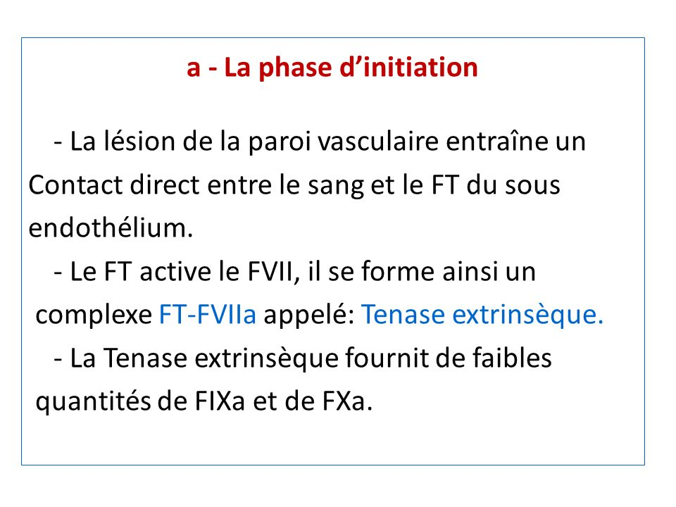 a - La phase dinitiation - La lésion de la paroi vasculaire entraîne un Contact direct entre le sang et le FT du sous endothélium. - Le FT active le F