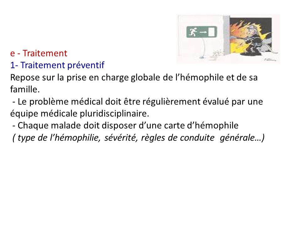 e - Traitement 1- Traitement préventif Repose sur la prise en charge globale de lhémophile et de sa famille. - Le problème médical doit être régulière