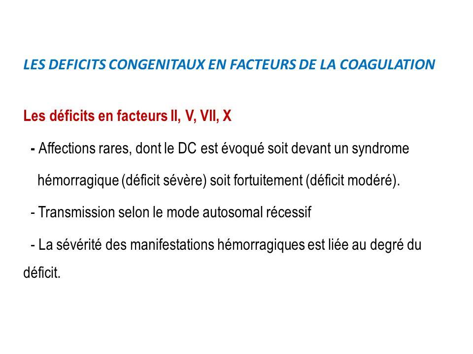 LES DEFICITS CONGENITAUX EN FACTEURS DE LA COAGULATION Les déficits en facteurs II, V, VII, X - Affections rares, dont le DC est évoqué soit devant un syndrome hémorragique (déficit sévère) soit fortuitement (déficit modéré).