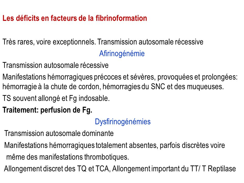 Les déficits en facteurs de la fibrinoformation Très rares, voire exceptionnels. Transmission autosomale récessive Afirinogénémie Transmission autosom