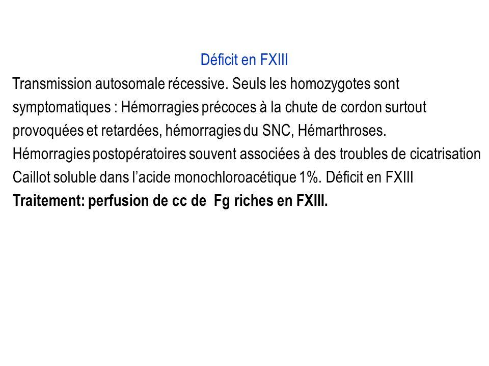 Déficit en FXIII Transmission autosomale récessive. Seuls les homozygotes sont symptomatiques : Hémorragies précoces à la chute de cordon surtout prov