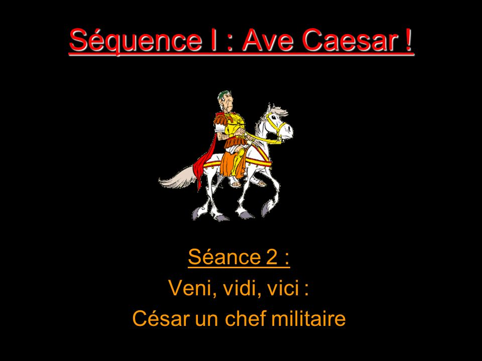 Séquence I : Ave Caesar ! Séance 2 : Veni, vidi, vici : César un chef militaire