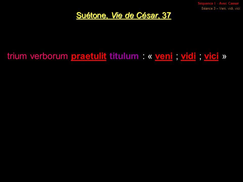 Séquence I - Avec Caesar Séance 3 – Veni, vidi, vici Suétone, Vie de César, 37 trium verborum praetulit titulum : « veni ; vidi ; vici »