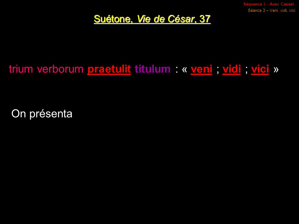 Séquence I - Avec Caesar Séance 3 – Veni, vidi, vici Suétone, Vie de César, 37 trium verborum praetulit titulum : « veni ; vidi ; vici » On présenta