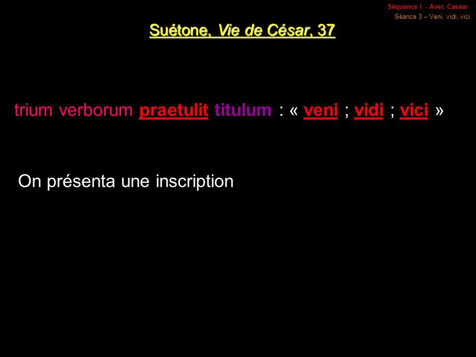 Séquence I - Avec Caesar Séance 3 – Veni, vidi, vici Suétone, Vie de César, 37 trium verborum praetulit titulum : « veni ; vidi ; vici » On présenta une inscription