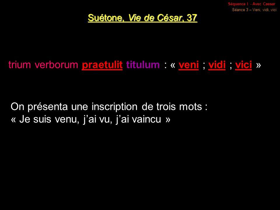 Séquence I - Avec Caesar Séance 3 – Veni, vidi, vici Suétone, Vie de César, 37 trium verborum praetulit titulum : « veni ; vidi ; vici » On présenta une inscription de trois mots : « Je suis venu, jai vu, jai vaincu »