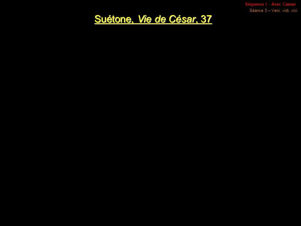 Séquence I - Avec Caesar Séance 3 – Veni, vidi, vici Suétone, Vie de César, 37