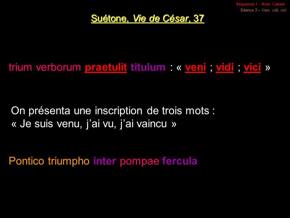 Séquence I - Avec Caesar Séance 3 – Veni, vidi, vici Suétone, Vie de César, 37 trium verborum praetulit titulum : « veni ; vidi ; vici » On présenta une inscription de trois mots : « Je suis venu, jai vu, jai vaincu » Pontico triumpho inter pompae fercula