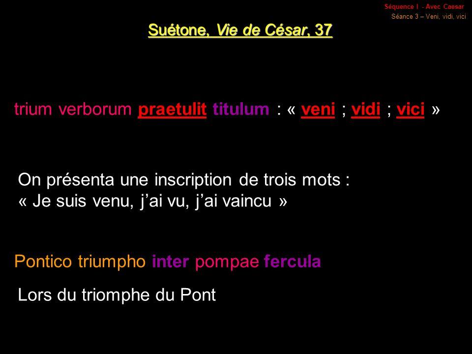 Séquence I - Avec Caesar Séance 3 – Veni, vidi, vici Suétone, Vie de César, 37 trium verborum praetulit titulum : « veni ; vidi ; vici » On présenta une inscription de trois mots : « Je suis venu, jai vu, jai vaincu » Pontico triumpho inter pompae fercula Lors du triomphe du Pont