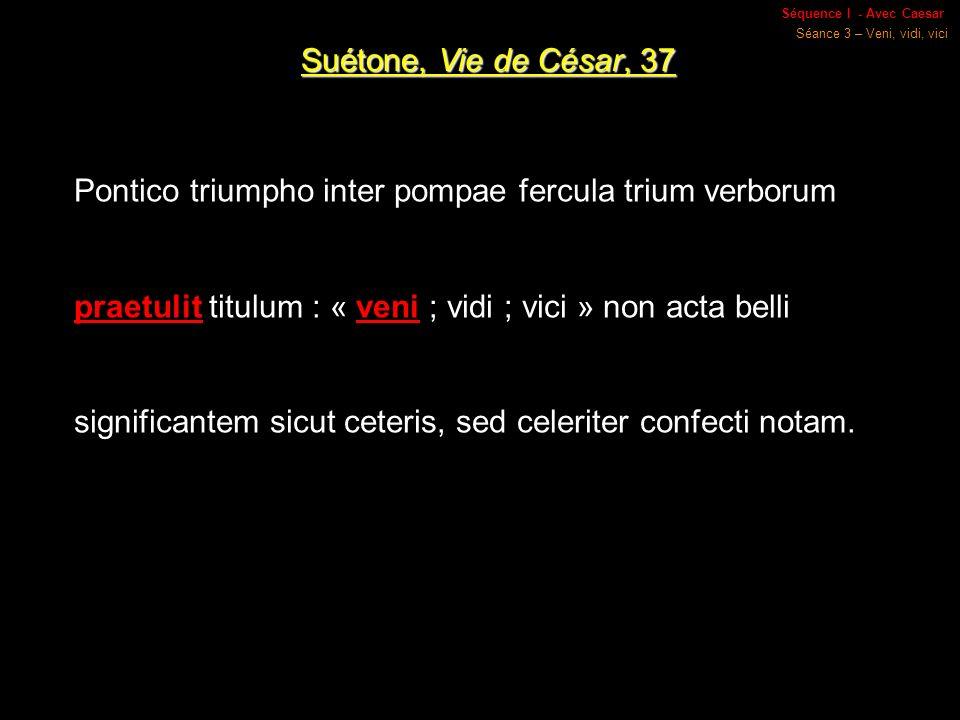Séquence I - Avec Caesar Séance 3 – Veni, vidi, vici Suétone, Vie de César, 37 Pontico triumpho inter pompae fercula trium verborum praetulit titulum : « veni ; vidi ; vici » non acta belli significantem sicut ceteris, sed celeriter confecti notam.