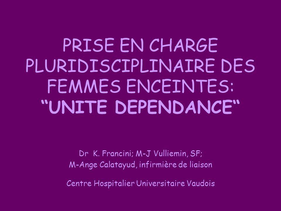 PRISE EN CHARGE PLURIDISCIPLINAIRE DES FEMMES ENCEINTES: UNITE DEPENDANCE Dr K. Francini; M-J Vulliemin, SF; M-Ange Calatayud, infirmière de liaison C