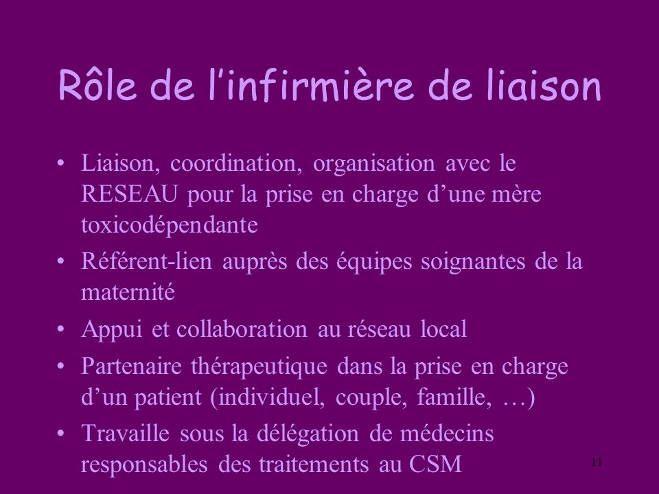 11 Rôle de linfirmière de liaison Liaison, coordination, organisation avec le RESEAU pour la prise en charge dune mère toxicodépendante Référent-lien