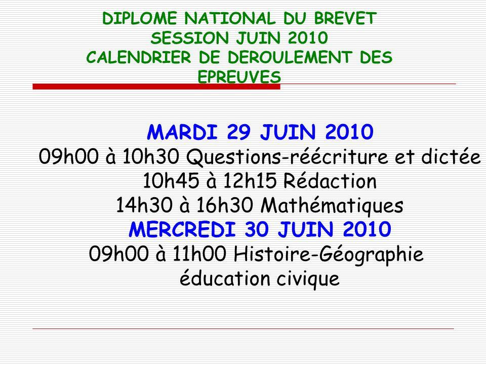 DIPLOME NATIONAL DU BREVET SESSION JUIN 2010 CALENDRIER DE DEROULEMENT DES EPREUVES MARDI 29 JUIN 2010 09h00 à 10h30 Questions-réécriture et dictée 10
