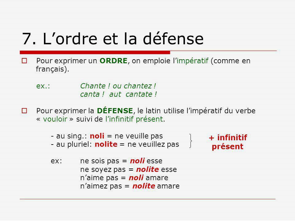 7. Lordre et la défense Pour exprimer un ORDRE, on emploie limpératif (comme en français). ex.: Chante ! ou chantez ! canta ! aut cantate ! Pour expri