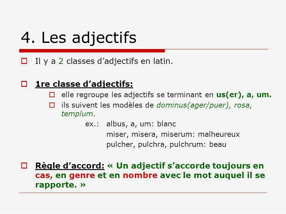 4. Les adjectifs Il y a 2 classes dadjectifs en latin. 1re classe dadjectifs: elle regroupe les adjectifs se terminant en us(er), a, um. ils suivent l