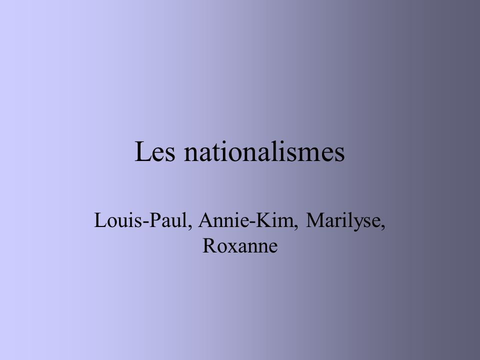Les nationalismes Louis-Paul, Annie-Kim, Marilyse, Roxanne