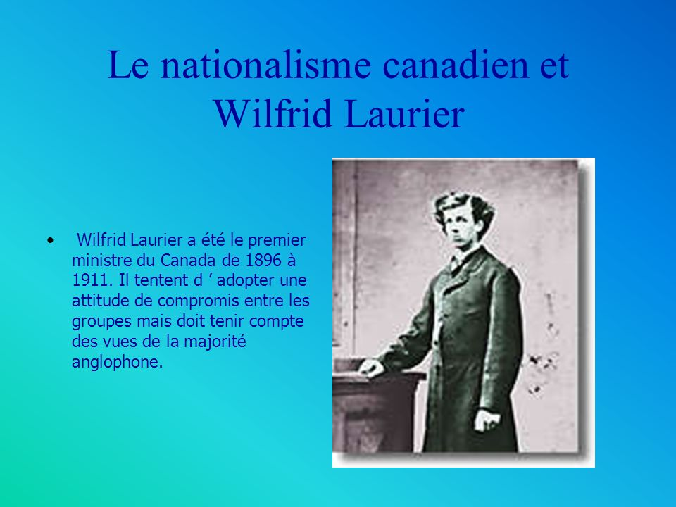 Le nationalisme canadien et Wilfrid Laurier Wilfrid Laurier a été le premier ministre du Canada de 1896 à 1911.