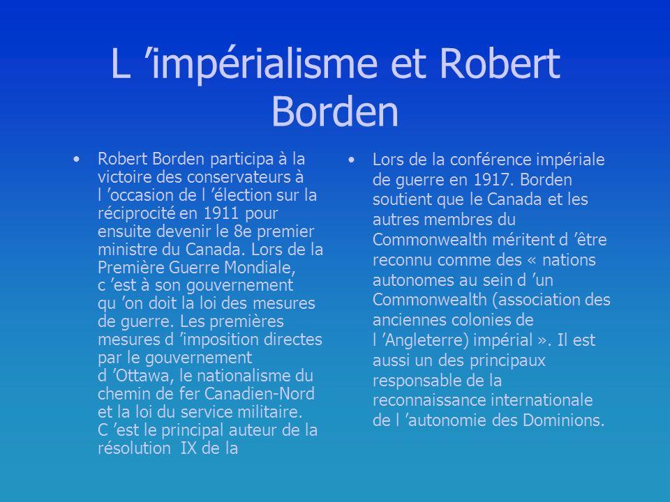 L impérialisme et Robert Borden Robert Borden participa à la victoire des conservateurs à l occasion de l élection sur la réciprocité en 1911 pour ensuite devenir le 8e premier ministre du Canada.