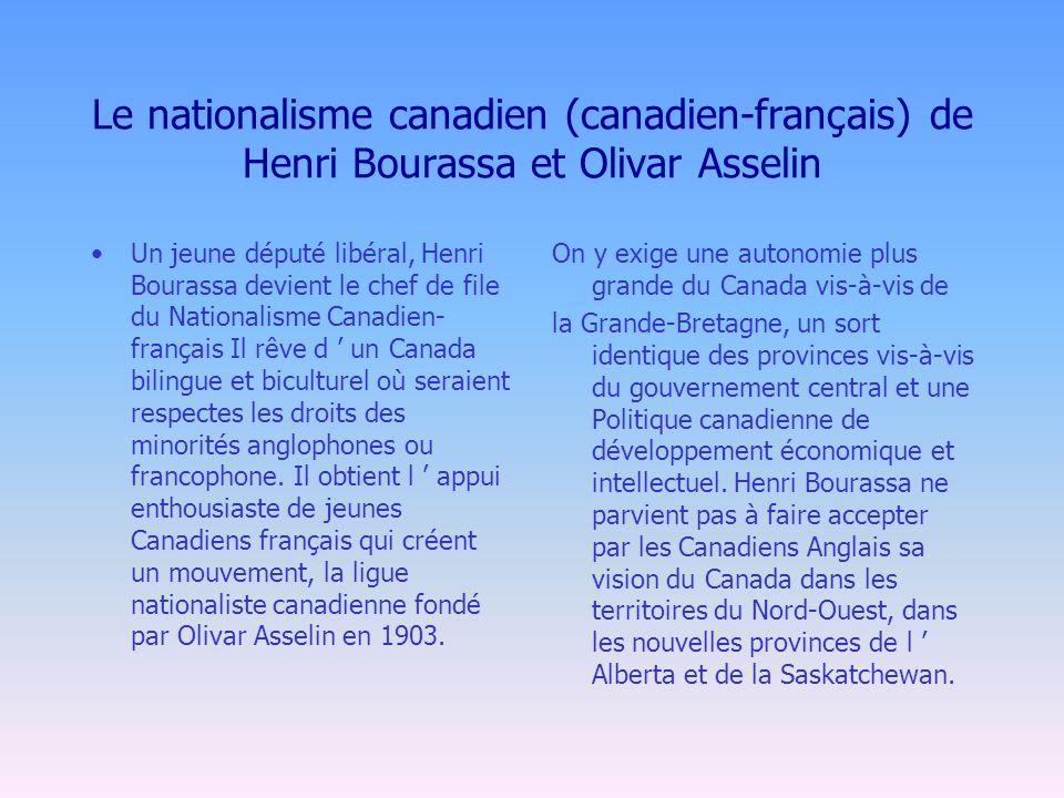Le nationalisme canadien (canadien-français) de Henri Bourassa et Olivar Asselin Un jeune député libéral, Henri Bourassa devient le chef de file du Nationalisme Canadien- français Il rêve d un Canada bilingue et biculturel où seraient respectes les droits des minorités anglophones ou francophone.