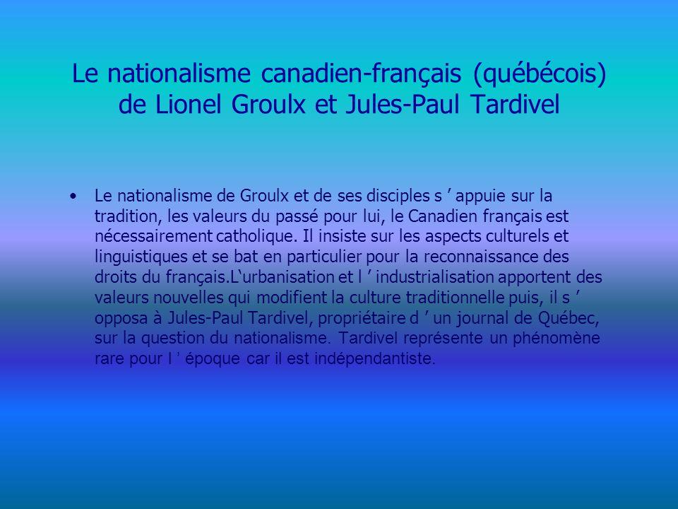 Le nationalisme canadien-français (québécois) de Lionel Groulx et Jules-Paul Tardivel Le nationalisme de Groulx et de ses disciples s appuie sur la tradition, les valeurs du passé pour lui, le Canadien français est nécessairement catholique.