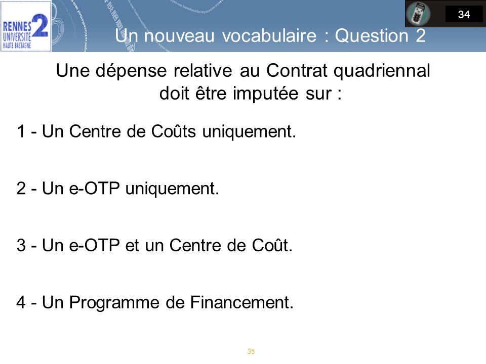 Un nouveau vocabulaire : Question 2 Une dépense relative au Contrat quadriennal doit être imputée sur : 35 34 1 - Un Centre de Coûts uniquement.