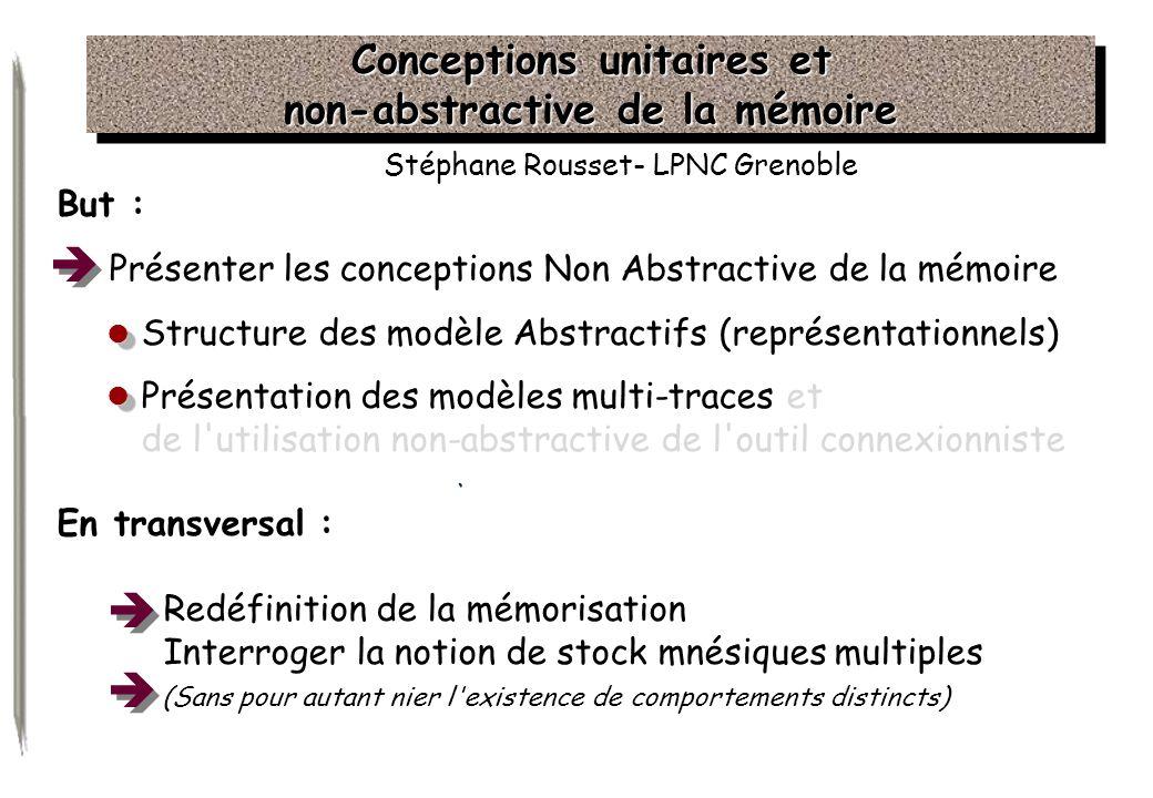 Conceptions unitaires et non-abstractive de la mémoire Stéphane Rousset- LPNC Grenoble But : Présenter les conceptions Non Abstractive de la mémoire S