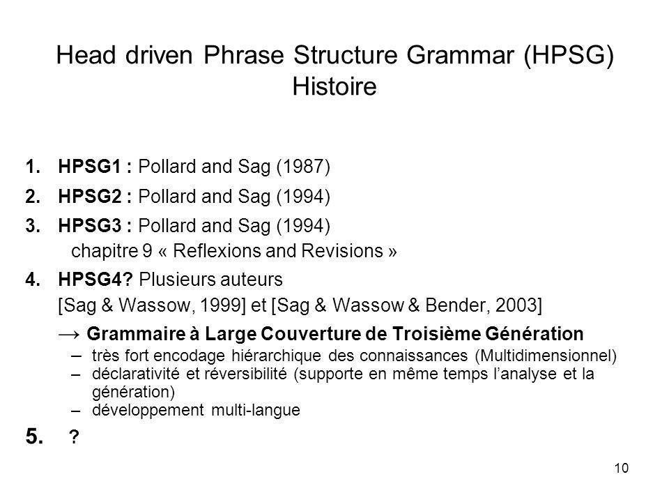 10 Head driven Phrase Structure Grammar (HPSG) Histoire 1.HPSG1 : Pollard and Sag (1987) 2.HPSG2 : Pollard and Sag (1994) 3.HPSG3 : Pollard and Sag (1