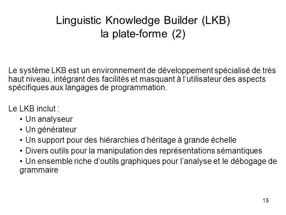 15 Linguistic Knowledge Builder (LKB) la plate-forme (2) Le système LKB est un environnement de développement spécialisé de très haut niveau, intégran