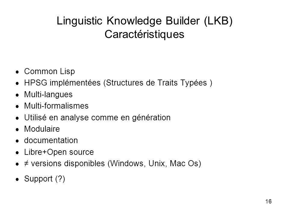 16 Linguistic Knowledge Builder (LKB) Caractéristiques Common Lisp HPSG implémentées (Structures de Traits Typées ) Multi-langues Multi-formalismes Ut