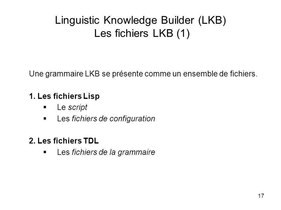17 Linguistic Knowledge Builder (LKB) Les fichiers LKB (1) Une grammaire LKB se présente comme un ensemble de fichiers. 1. Les fichiers Lisp Le script