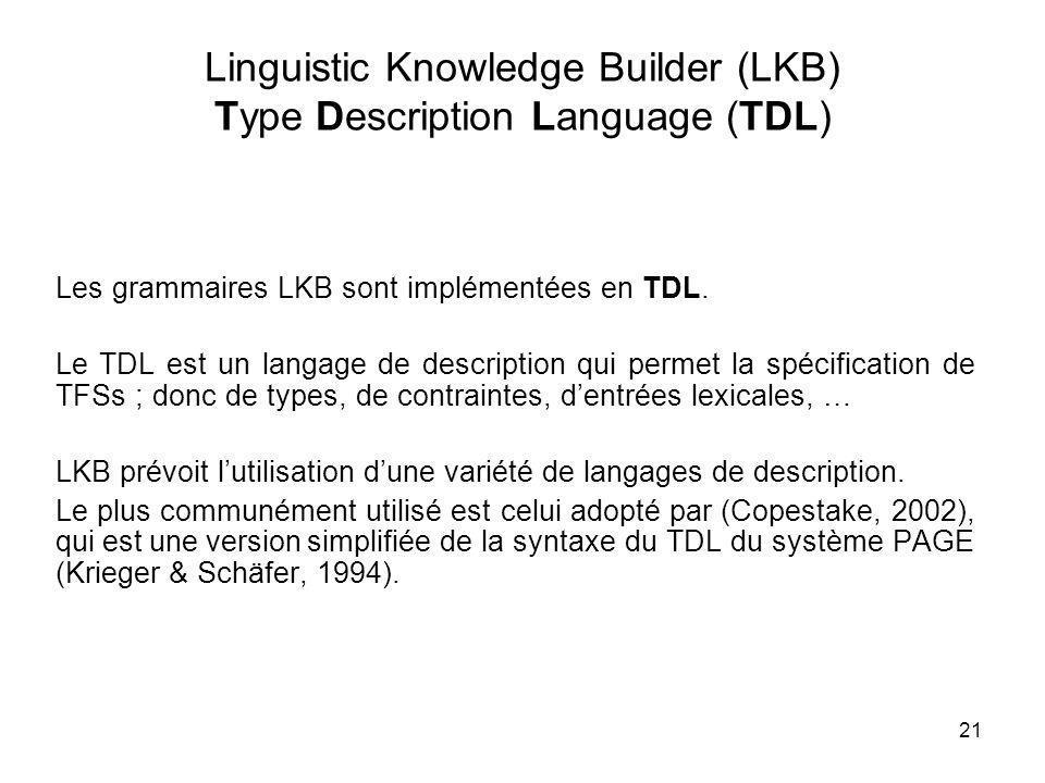 21 Linguistic Knowledge Builder (LKB) Type Description Language (TDL) Les grammaires LKB sont implémentées en TDL. Le TDL est un langage de descriptio