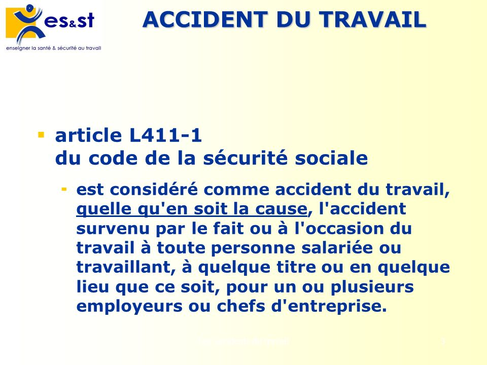 3 ACCIDENT DU TRAVAIL article L411-1 du code de la sécurité sociale est considéré comme accident du travail, quelle qu'en soit la cause, l'accident su