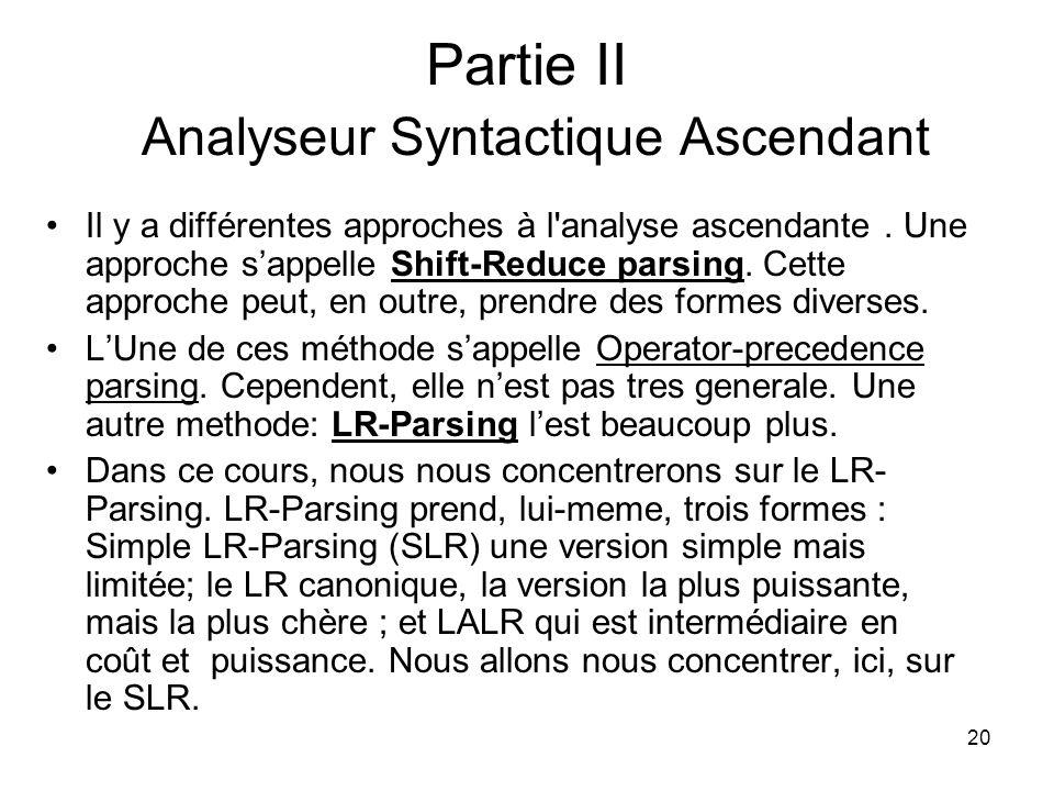 20 Partie II Analyseur Syntactique Ascendant Il y a différentes approches à l'analyse ascendante. Une approche sappelle Shift-Reduce parsing. Cette ap