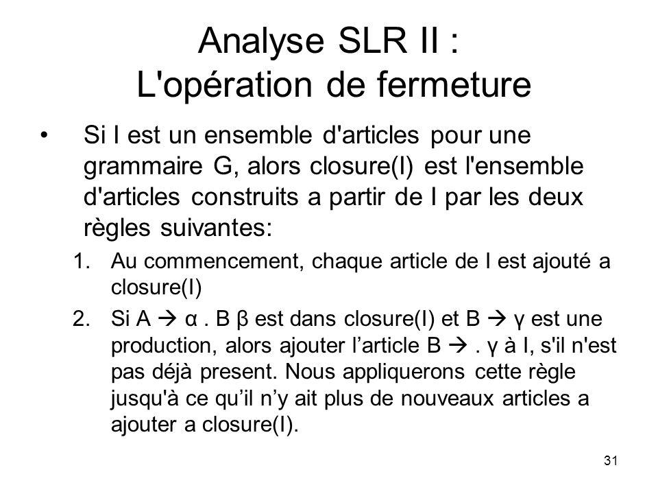 31 Analyse SLR II : L'opération de fermeture Si I est un ensemble d'articles pour une grammaire G, alors closure(I) est l'ensemble d'articles construi