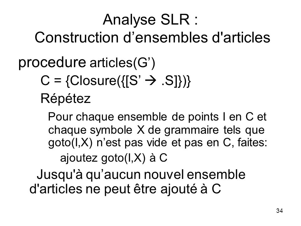 34 Analyse SLR : Construction densembles d'articles procedure articles(G) C = {Closure({[S.S]})} Répétez Pour chaque ensemble de points I en C et chaq