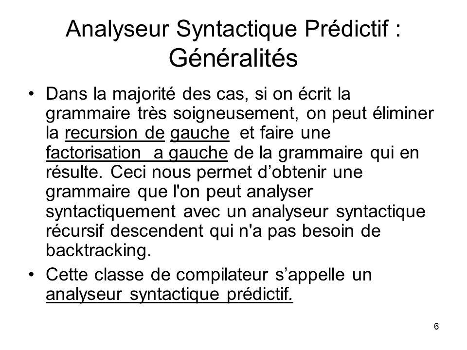 6 Analyseur Syntactique Prédictif : Généralités Dans la majorité des cas, si on écrit la grammaire très soigneusement, on peut éliminer la recursion d