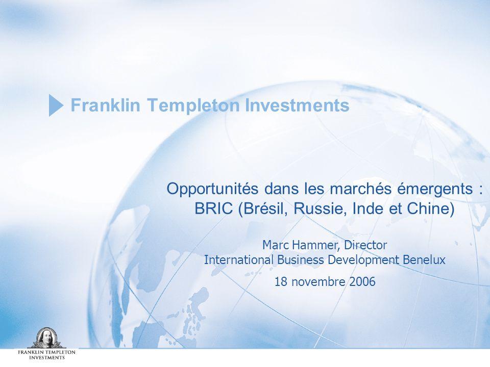 Franklin Templeton Investments Opportunités dans les marchés émergents : BRIC (Brésil, Russie, Inde et Chine) Marc Hammer, Director International Business Development Benelux 18 novembre 2006