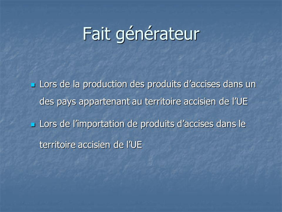 Fait générateur Lors de la production des produits daccises dans un des pays appartenant au territoire accisien de lUE Lors de la production des produ