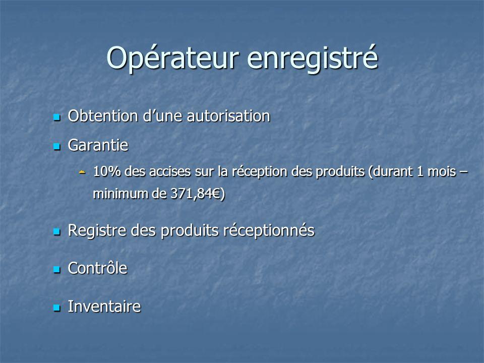 Opérateur enregistré Obtention dune autorisation Obtention dune autorisation Garantie Garantie 10% des accises sur la réception des produits (durant 1
