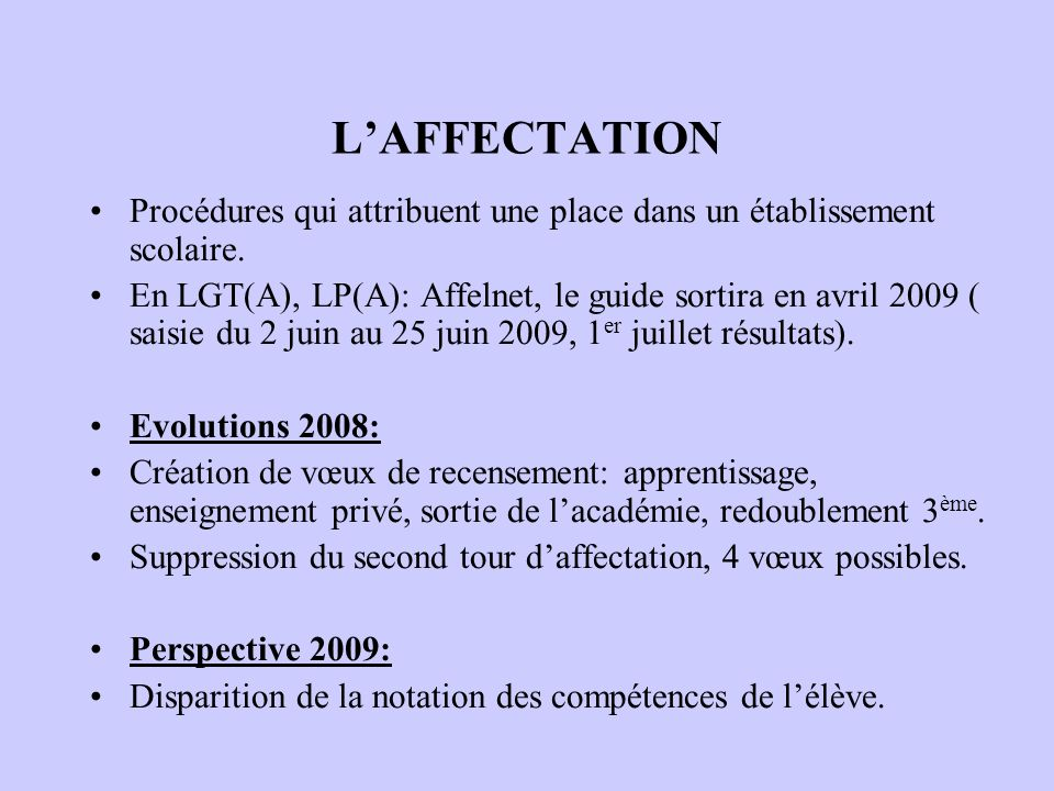 LAFFECTATION Procédures qui attribuent une place dans un établissement scolaire. En LGT(A), LP(A): Affelnet, le guide sortira en avril 2009 ( saisie d