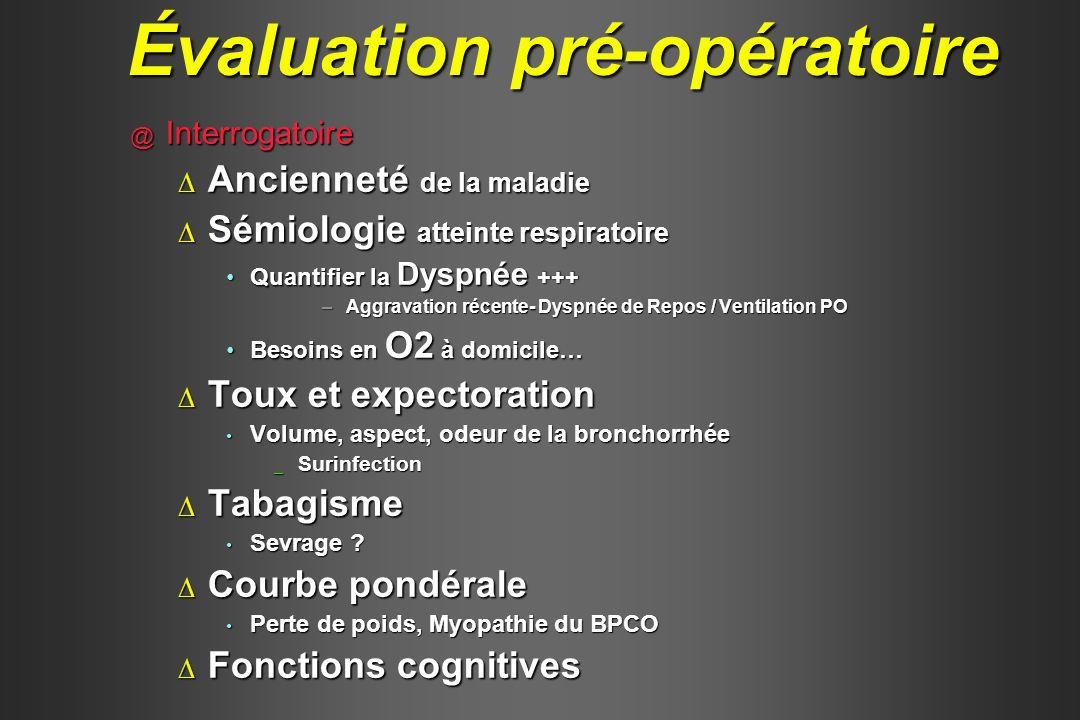 @ Examen clinique Mode ventilatoire (FR, Muscl Res Acc)Mode ventilatoire (FR, Muscl Res Acc) Cyanose (reflet de la désaturation artérielle)Cyanose (reflet de la désaturation artérielle) Distension thoraciqueDistension thoracique Mode ventilatoire ( obstructif)Mode ventilatoire ( obstructif) Durée de l expiration, temps d apnée Durée de l expiration, temps d apnée ObésitéObésité SAS SAS Dénutrition ( infections)Dénutrition ( infections) Perte de poids récente (facteur de gravité)Perte de poids récente (facteur de gravité) AuscultationAuscultation Cardiaque (cœur droit) Cardiaque (cœur droit) Respiratoire (bronchomotricité) Respiratoire (bronchomotricité) Évaluation pré-opératoire