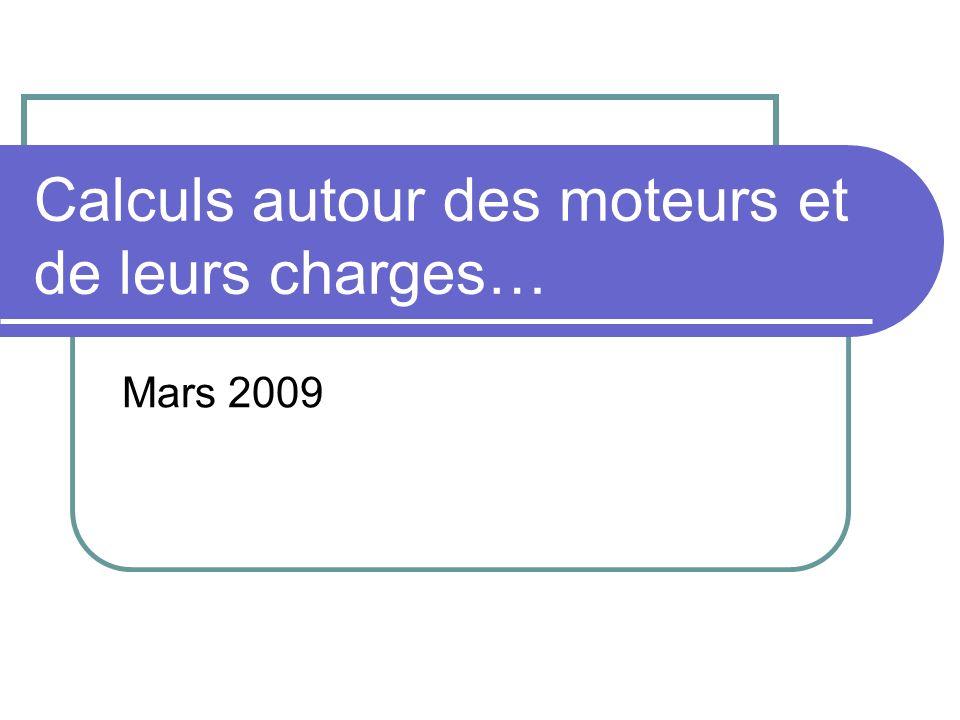 Calculs autour des moteurs et de leurs charges… Mars 2009